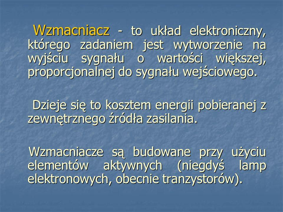 Wzmacniacz - to układ elektroniczny, którego zadaniem jest wytworzenie na wyjściu sygnału o wartości większej, proporcjonalnej do sygnału wejściowego.
