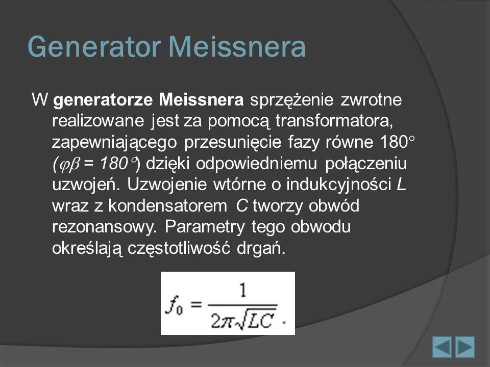 Generator Meissnera W generatorze Meissnera sprzężenie zwrotne realizowane jest za pomocą transformatora, zapewniającego przesunięcie fazy równe 180 (
