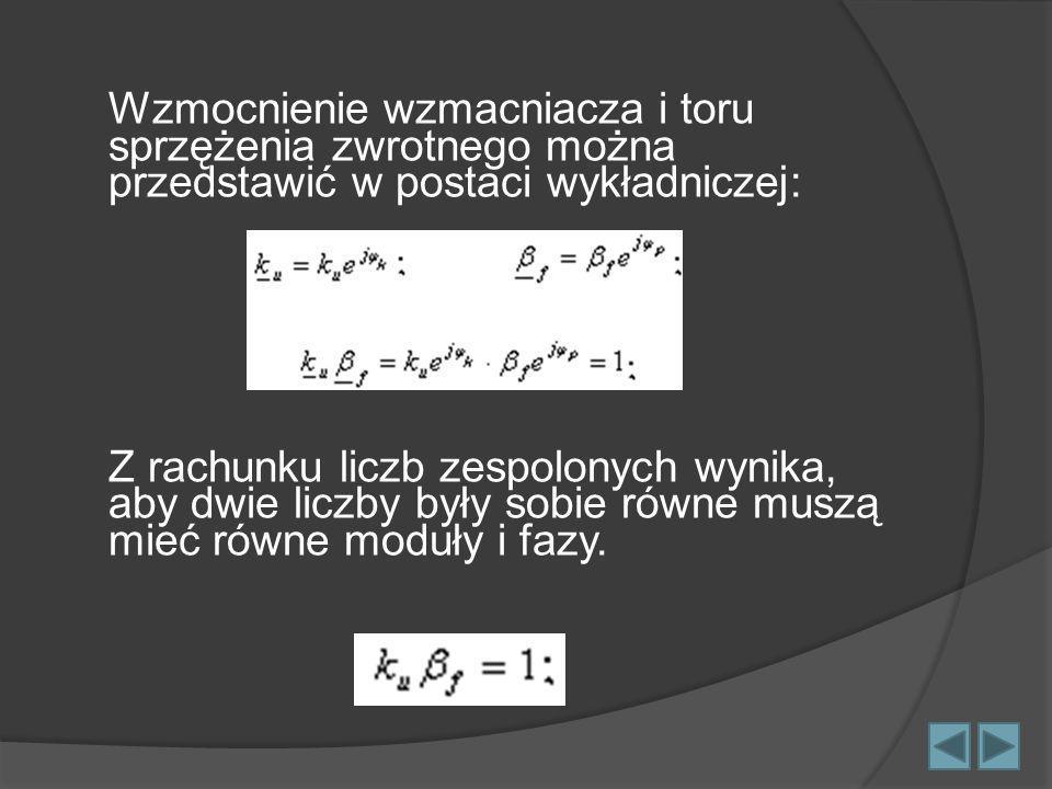 Wzmocnienie wzmacniacza i toru sprzężenia zwrotnego można przedstawić w postaci wykładniczej: Z rachunku liczb zespolonych wynika, aby dwie liczby był