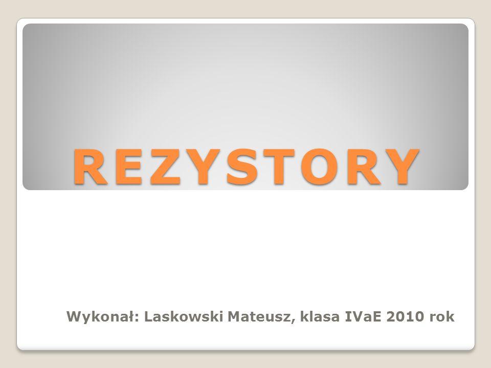 REZYSTORY Wykonał: Laskowski Mateusz, klasa IVaE 2010 rok