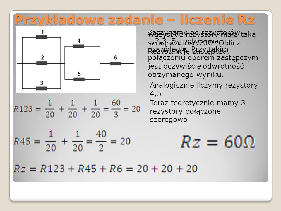 Przykładowe zadanie – liczenie Rz Wszystkie rezystory mają taką samą wartość 20Ω. Oblicz Rezystancję zastępczą. Zaczynamy od rezystorów 1,2,3. Są połą