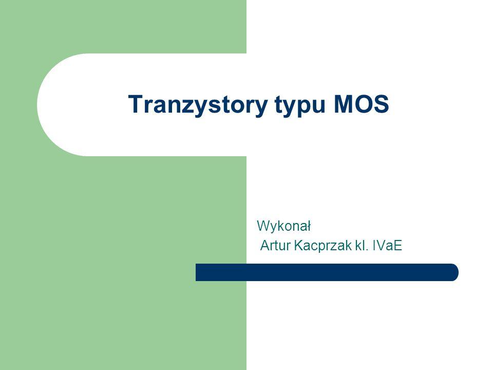 Tranzystory typu MOS Wykonał Artur Kacprzak kl. IVaE