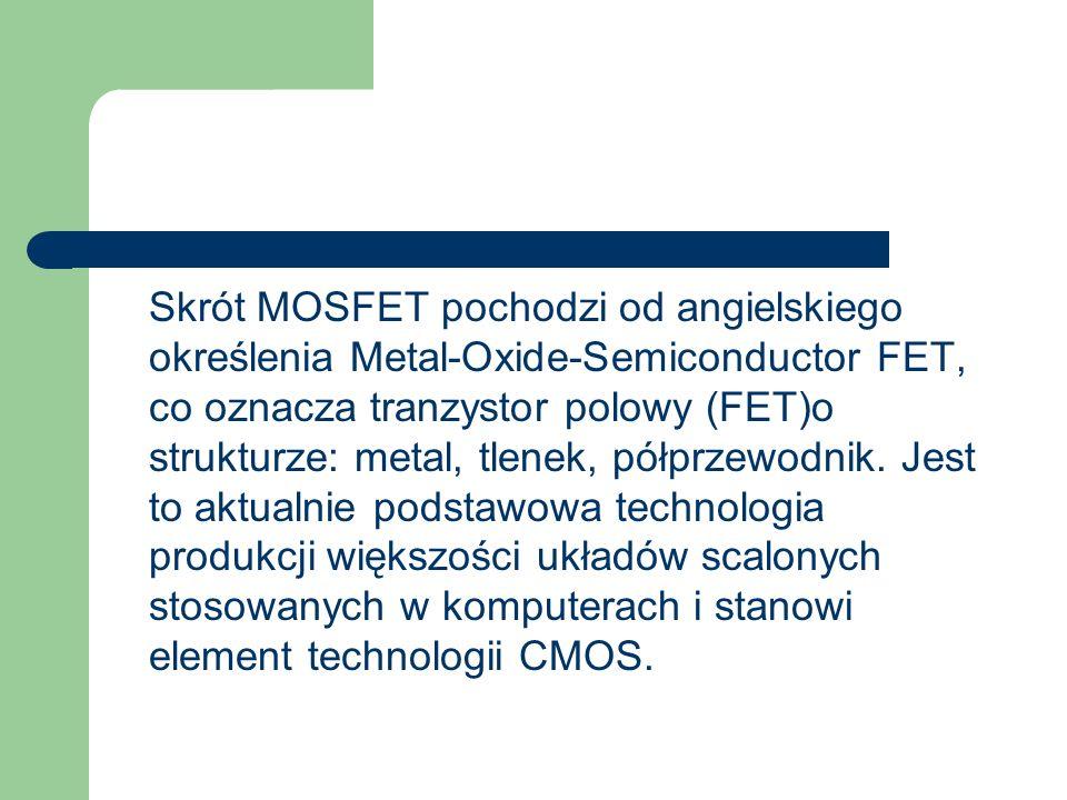 Skrót MOSFET pochodzi od angielskiego określenia Metal-Oxide-Semiconductor FET, co oznacza tranzystor polowy (FET)o strukturze: metal, tlenek, półprze