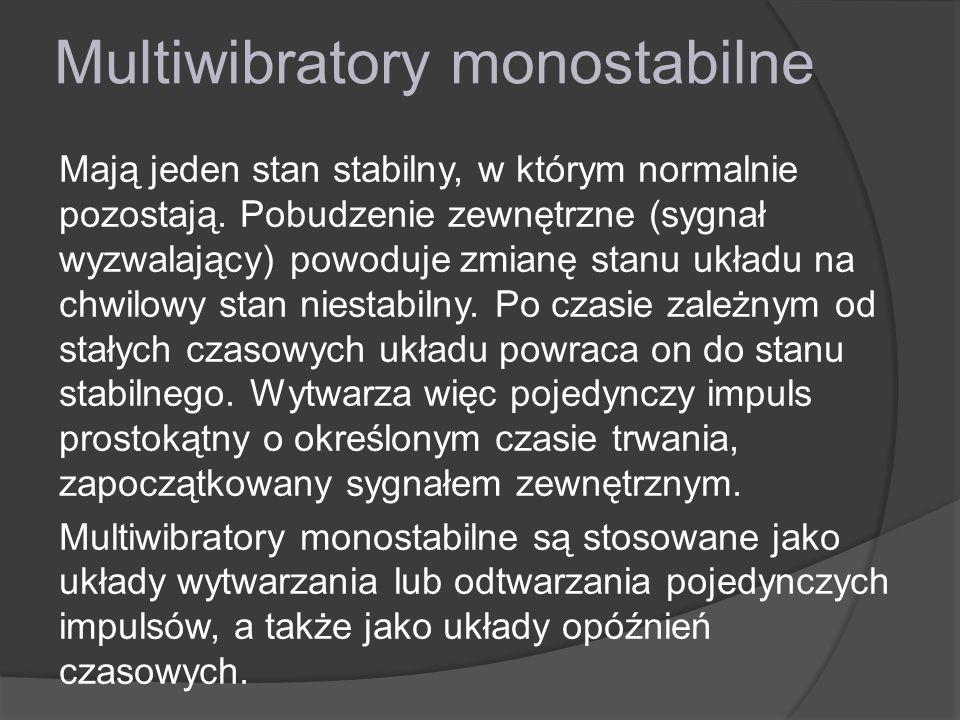 Multiwibratory monostabilne Mają jeden stan stabilny, w którym normalnie pozostają. Pobudzenie zewnętrzne (sygnał wyzwalający) powoduje zmianę stanu u