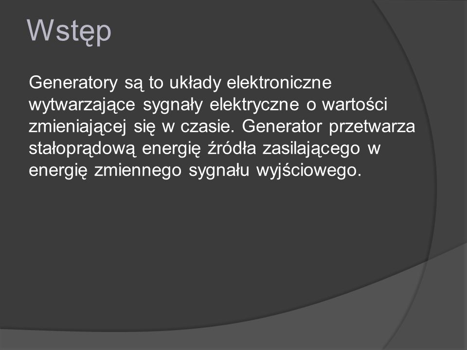 Wstęp Generatory są to układy elektroniczne wytwarzające sygnały elektryczne o wartości zmieniającej się w czasie. Generator przetwarza stałoprądową e