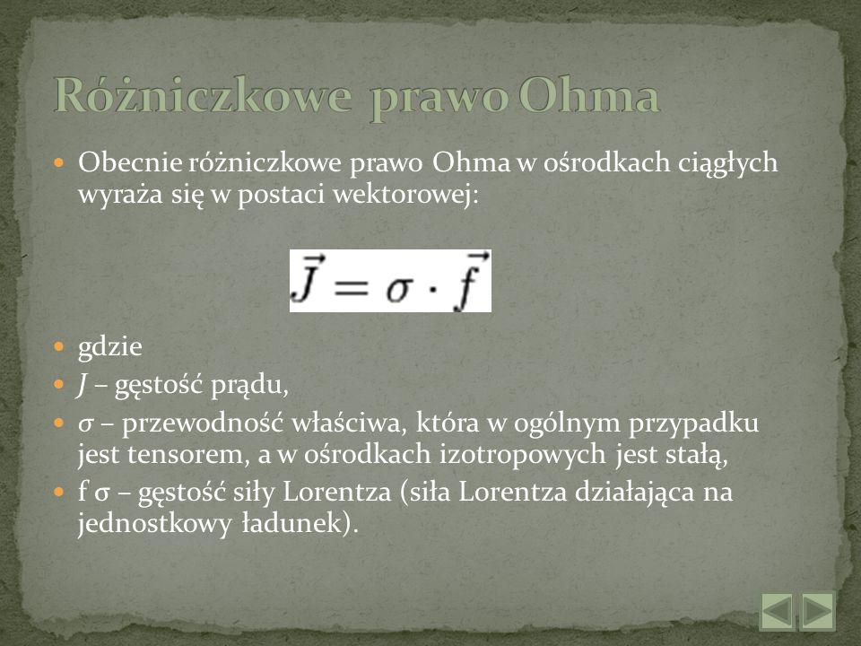 Obecnie różniczkowe prawo Ohma w ośrodkach ciągłych wyraża się w postaci wektorowej: gdzie J – gęstość prądu, σ – przewodność właściwa, która w ogólny