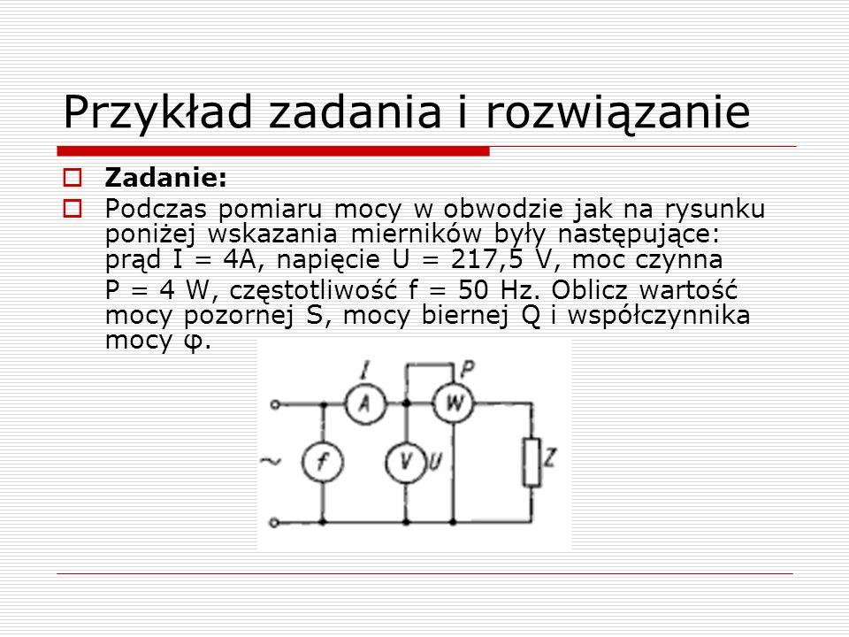 Przykład zadania i rozwiązanie Zadanie: Podczas pomiaru mocy w obwodzie jak na rysunku poniżej wskazania mierników były następujące: prąd I = 4A, napięcie U = 217,5 V, moc czynna P = 4 W, częstotliwość f = 50 Hz.