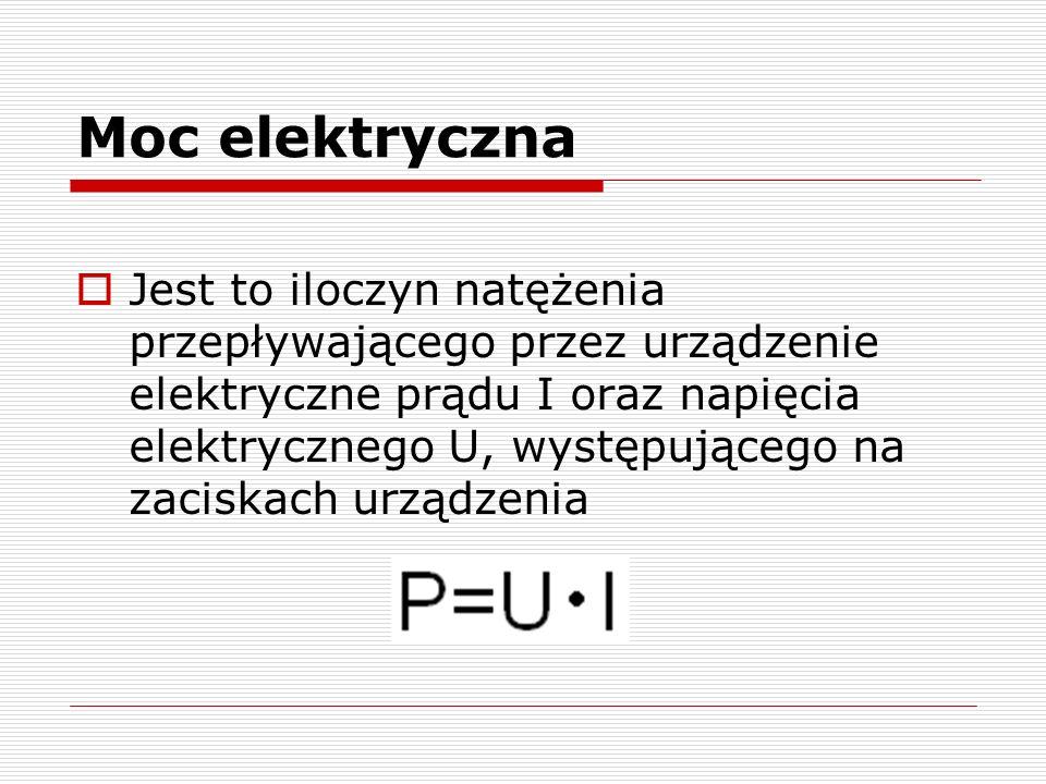 Moc elektryczna Jest to iloczyn natężenia przepływającego przez urządzenie elektryczne prądu I oraz napięcia elektrycznego U, występującego na zaciskach urządzenia
