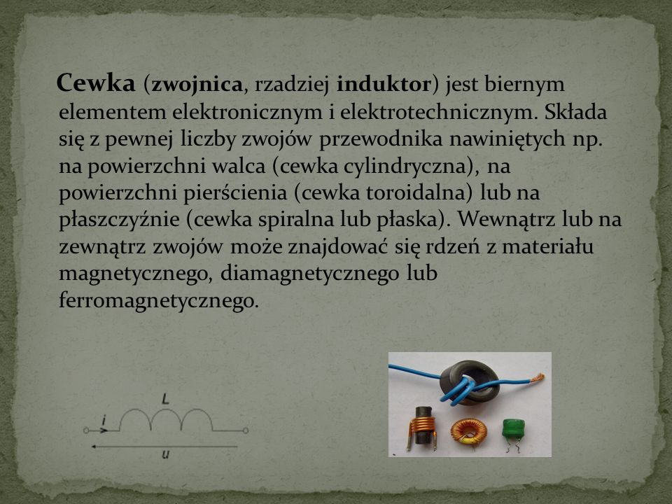 Cewka (zwojnica, rzadziej induktor) jest biernym elementem elektronicznym i elektrotechnicznym.