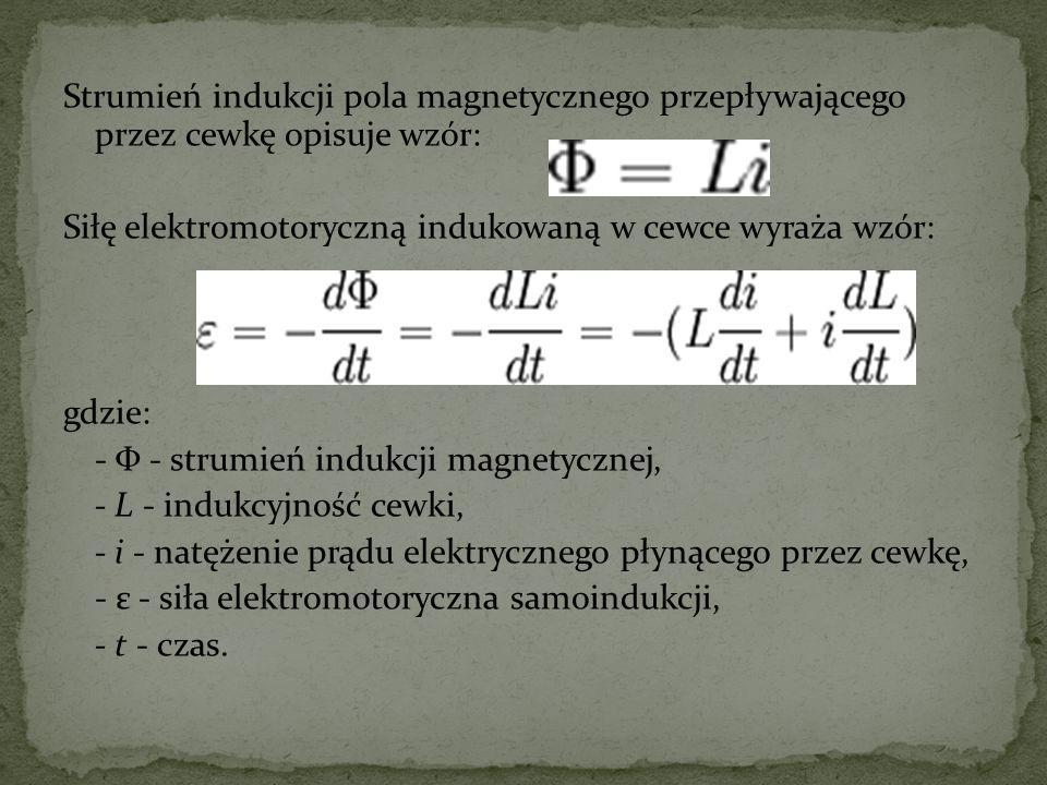 Strumień indukcji pola magnetycznego przepływającego przez cewkę opisuje wzór: Siłę elektromotoryczną indukowaną w cewce wyraża wzór: gdzie: - Φ - strumień indukcji magnetycznej, - L - indukcyjność cewki, - i - natężenie prądu elektrycznego płynącego przez cewkę, - ε - siła elektromotoryczna samoindukcji, - t - czas.