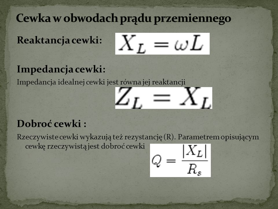 Reaktancja cewki: Impedancja cewki: Impedancja idealnej cewki jest równa jej reaktancji Dobroć cewki : Rzeczywiste cewki wykazują też rezystancję (R).