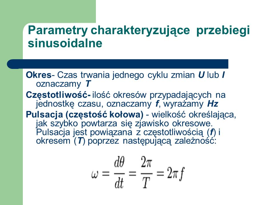 Parametry charakteryzujące przebiegi sinusoidalne Okres- Czas trwania jednego cyklu zmian U lub I oznaczamy T Częstotliwość- ilość okresów przypadając
