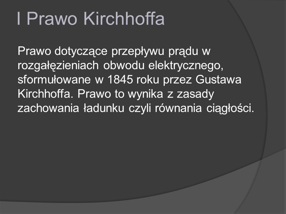 I Prawo Kirchhoffa Dla węzła w obwodzie elektrycznym prawo to brzmi: Dla węzła obwodu elektrycznego suma algebraiczna natężeń prądów wpływających(+) i wypływających(–) jest równa 0.