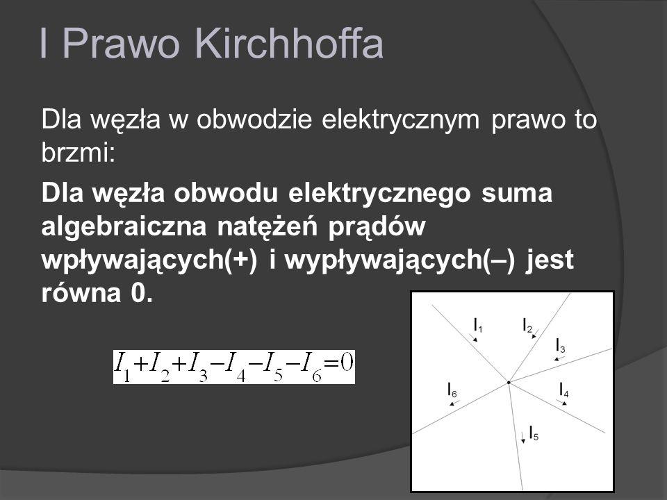 I Prawo Kirchhoffa Dla węzła w obwodzie elektrycznym prawo to brzmi: Dla węzła obwodu elektrycznego suma algebraiczna natężeń prądów wpływających(+) i