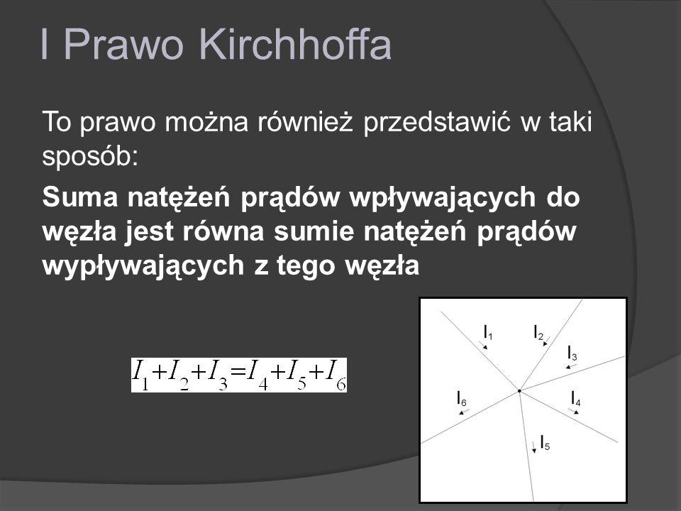I Prawo Kirchhoffa To prawo można również przedstawić w taki sposób: Suma natężeń prądów wpływających do węzła jest równa sumie natężeń prądów wypływa