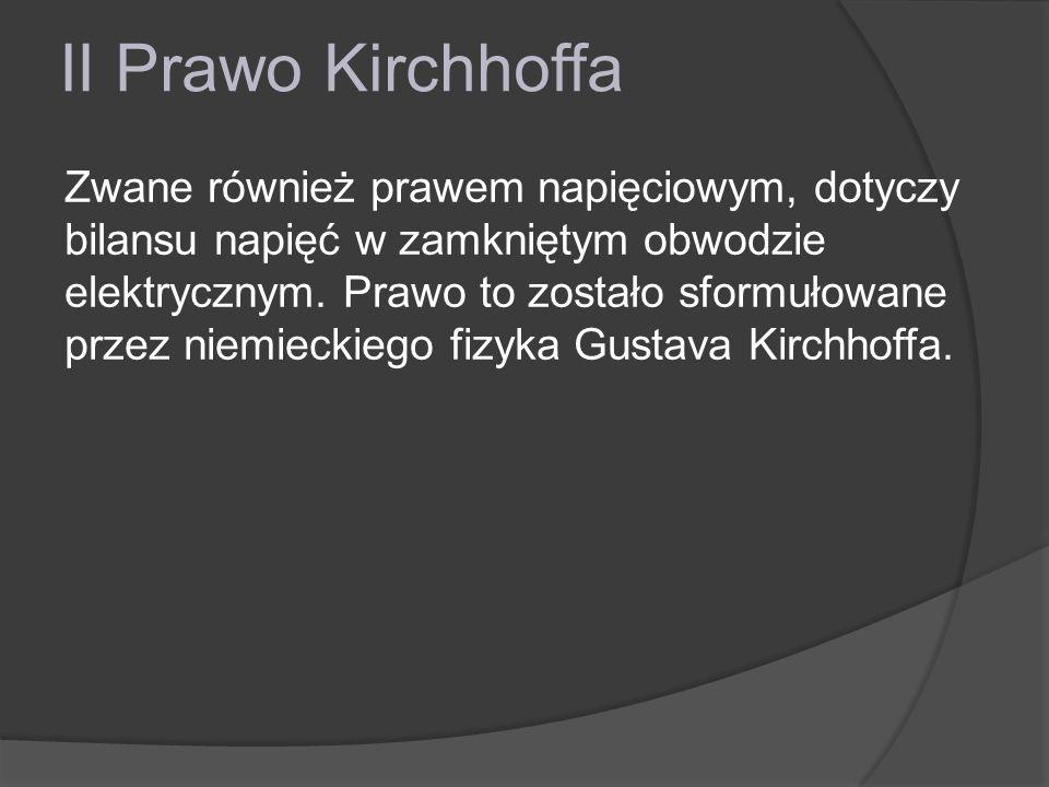 II Prawo Kirchhoffa Zwane również prawem napięciowym, dotyczy bilansu napięć w zamkniętym obwodzie elektrycznym. Prawo to zostało sformułowane przez n