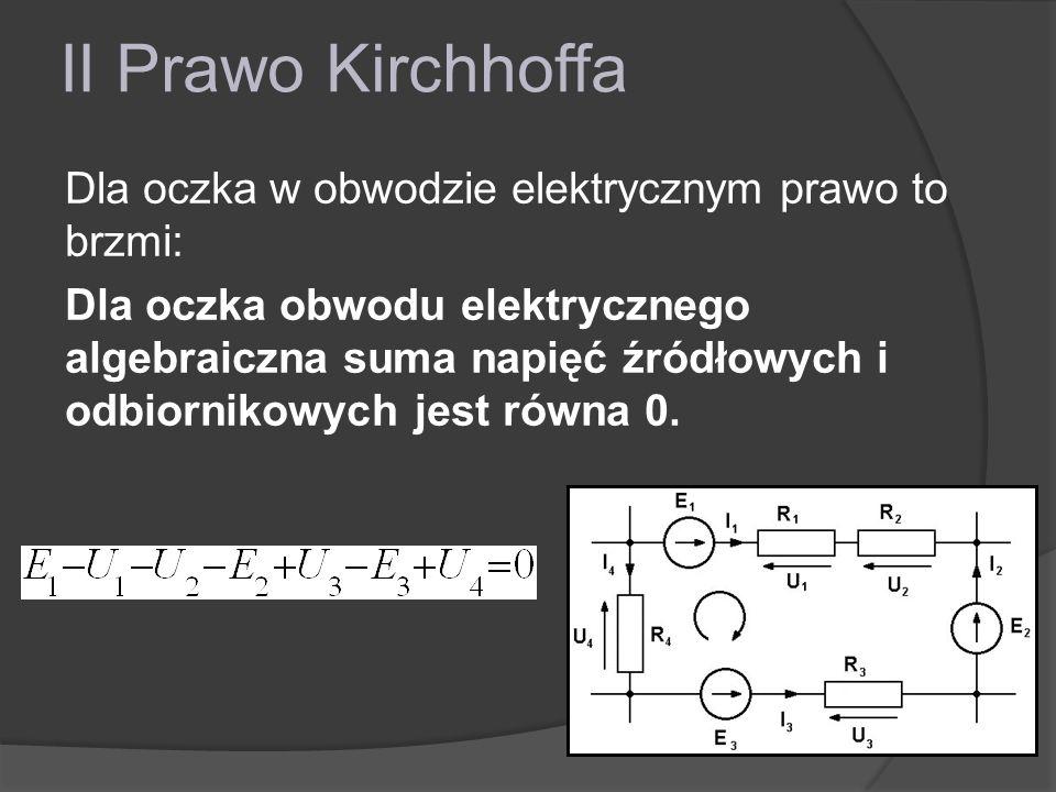 II Prawo Kirchhoffa Dla oczka w obwodzie elektrycznym prawo to brzmi: Dla oczka obwodu elektrycznego algebraiczna suma napięć źródłowych i odbiornikow