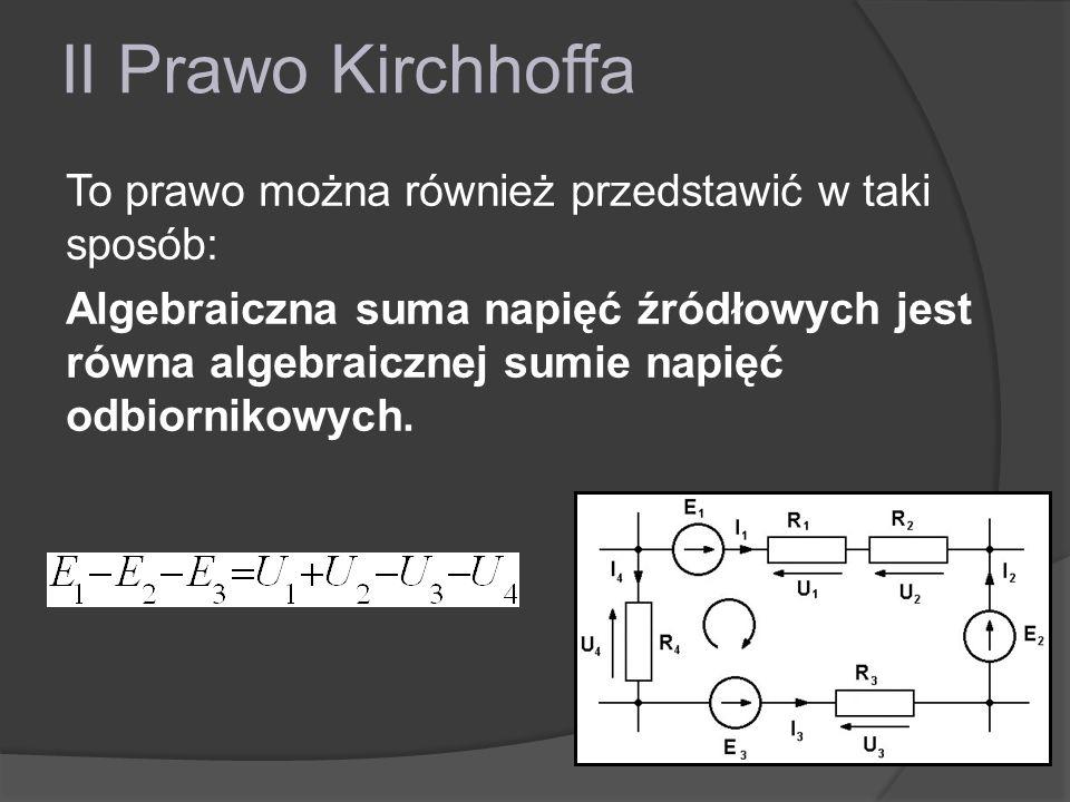 II Prawo Kirchhoffa To prawo można również przedstawić w taki sposób: Algebraiczna suma napięć źródłowych jest równa algebraicznej sumie napięć odbior