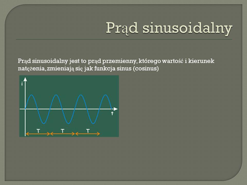 Pr ą d sinusoidalny jest to pr ą d przemienny, którego warto ść i kierunek nat ęż enia, zmieniaj ą si ę jak funkcja sinus (cosinus)
