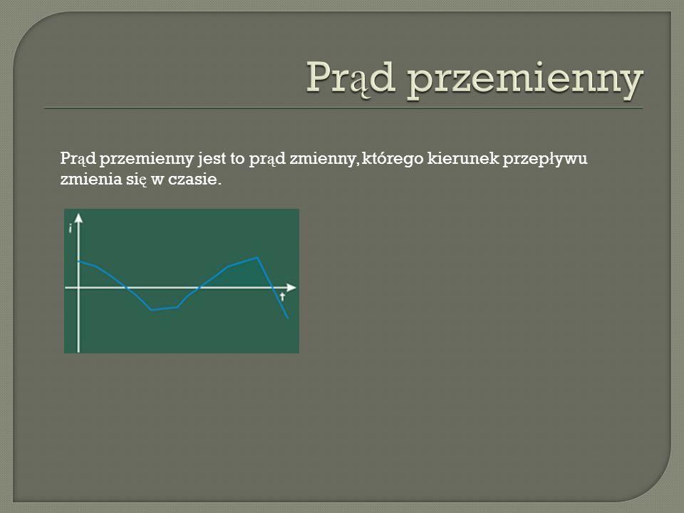 Pr ą d przemienny jest to pr ą d zmienny, którego kierunek przep ł ywu zmienia si ę w czasie.