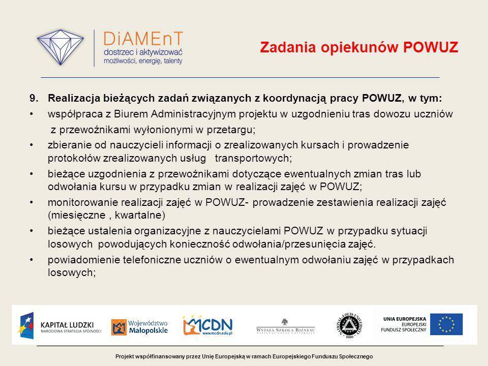 Projekt współfinansowany przez Unię Europejską w ramach Europejskiego Funduszu Społecznego Zadania opiekunów POWUZ 9.Realizacja bieżących zadań związanych z koordynacją pracy POWUZ, w tym: współpraca z Biurem Administracyjnym projektu w uzgodnieniu tras dowozu uczniów z przewoźnikami wyłonionymi w przetargu; zbieranie od nauczycieli informacji o zrealizowanych kursach i prowadzenie protokołów zrealizowanych usług transportowych; bieżące uzgodnienia z przewoźnikami dotyczące ewentualnych zmian tras lub odwołania kursu w przypadku zmian w realizacji zajęć w POWUZ; monitorowanie realizacji zajęć w POWUZ- prowadzenie zestawienia realizacji zajęć (miesięczne, kwartalne) bieżące ustalenia organizacyjne z nauczycielami POWUZ w przypadku sytuacji losowych powodujących konieczność odwołania/przesunięcia zajęć.
