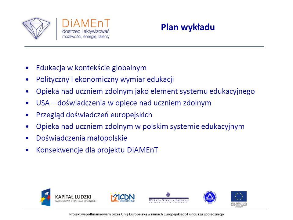 Plan wykładu Edukacja w kontekście globalnym Polityczny i ekonomiczny wymiar edukacji Opieka nad uczniem zdolnym jako element systemu edukacyjnego USA – doświadczenia w opiece nad uczniem zdolnym Przegląd doświadczeń europejskich Opieka nad uczniem zdolnym w polskim systemie edukacyjnym Doświadczenia małopolskie Konsekwencje dla projektu DiAMEnT Projekt współfinansowany przez Unię Europejską w ramach Europejskiego Funduszu Społecznego