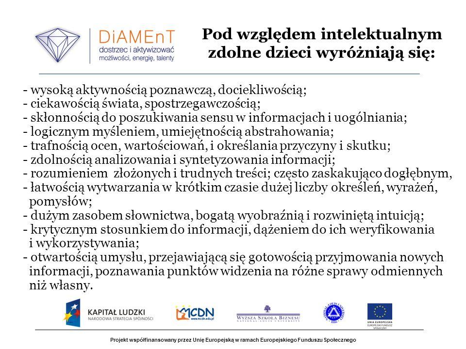 Projekt współfinansowany przez Unię Europejską w ramach Europejskiego Funduszu Społecznego - wysoką aktywnością poznawczą, dociekliwością; - ciekawością świata, spostrzegawczością; - skłonnością do poszukiwania sensu w informacjach i uogólniania; - logicznym myśleniem, umiejętnością abstrahowania; - trafnością ocen, wartościowań, i określania przyczyny i skutku; - zdolnością analizowania i syntetyzowania informacji; - rozumieniem złożonych i trudnych treści; często zaskakująco dogłębnym, - łatwością wytwarzania w krótkim czasie dużej liczby określeń, wyrażeń, pomysłów; - dużym zasobem słownictwa, bogatą wyobraźnią i rozwiniętą intuicją; - krytycznym stosunkiem do informacji, dążeniem do ich weryfikowania i wykorzystywania; - otwartością umysłu, przejawiającą się gotowością przyjmowania nowych informacji, poznawania punktów widzenia na różne sprawy odmiennych niż własny.