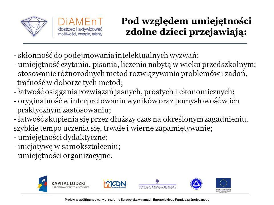 Projekt współfinansowany przez Unię Europejską w ramach Europejskiego Funduszu Społecznego - skłonność do podejmowania intelektualnych wyzwań; - umiejętność czytania, pisania, liczenia nabytą w wieku przedszkolnym; - stosowanie różnorodnych metod rozwiązywania problemów i zadań, trafność w doborze tych metod; - łatwość osiągania rozwiązań jasnych, prostych i ekonomicznych; - oryginalność w interpretowaniu wyników oraz pomysłowość w ich praktycznym zastosowaniu; - łatwość skupienia się przez dłuższy czas na określonym zagadnieniu, szybkie tempo uczenia się, trwałe i wierne zapamiętywanie; - umiejętności dydaktyczne; - inicjatywę w samokształceniu; - umiejętności organizacyjne.