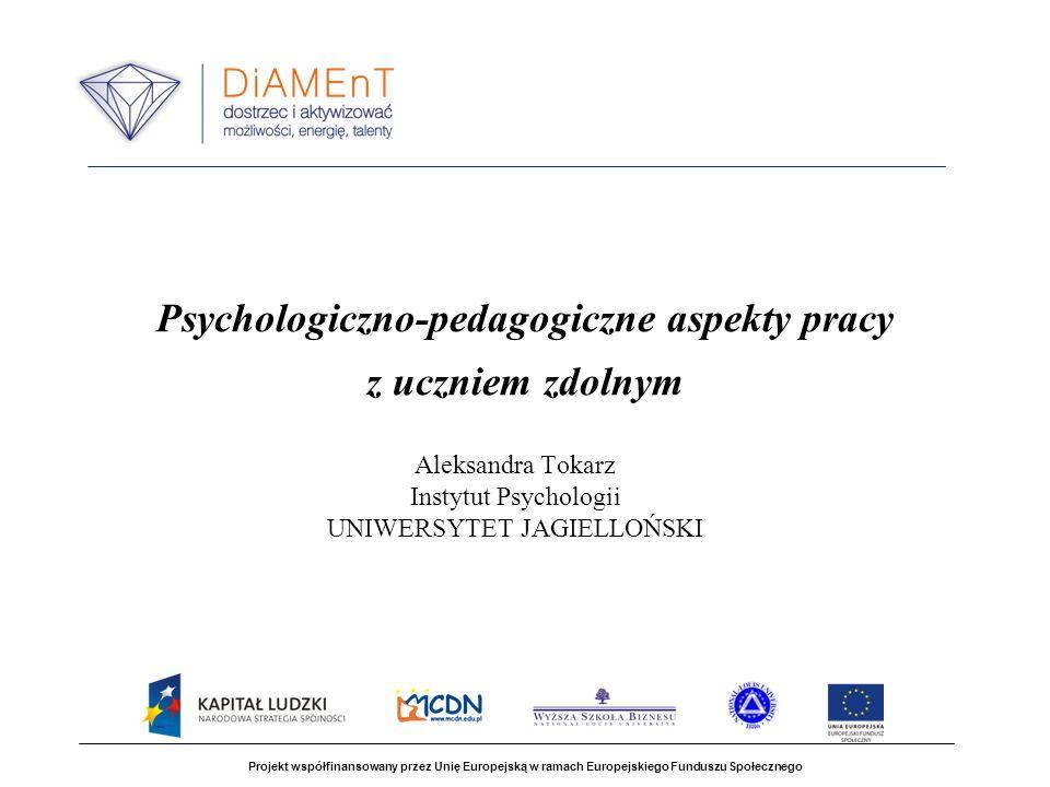 Psychologiczno-pedagogiczne aspekty pracy z uczniem zdolnym Aleksandra Tokarz Instytut Psychologii UNIWERSYTET JAGIELLOŃSKI Projekt współfinansowany p