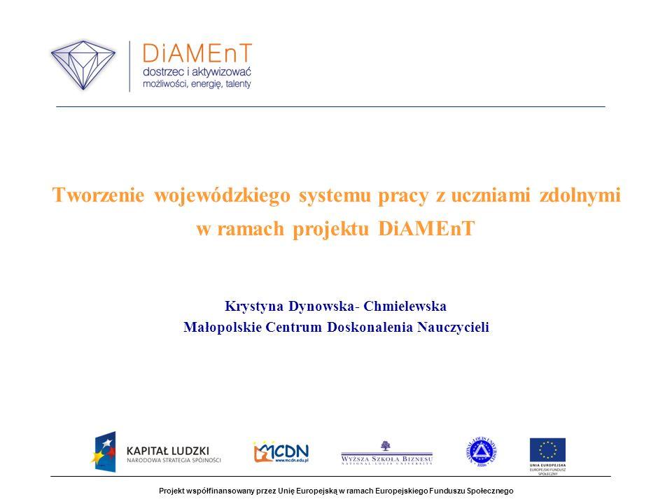 Tworzenie wojewódzkiego systemu pracy z uczniami zdolnymi w ramach projektu DiAMEnT Krystyna Dynowska- Chmielewska Małopolskie Centrum Doskonalenia Na