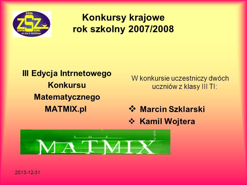2013-12-31 Konkursy krajowe rok szkolny 2007/2008 III Edycja Intrnetowego Konkursu Matematycznego MATMIX.pl W konkursie uczestniczy dwóch uczniów z kl