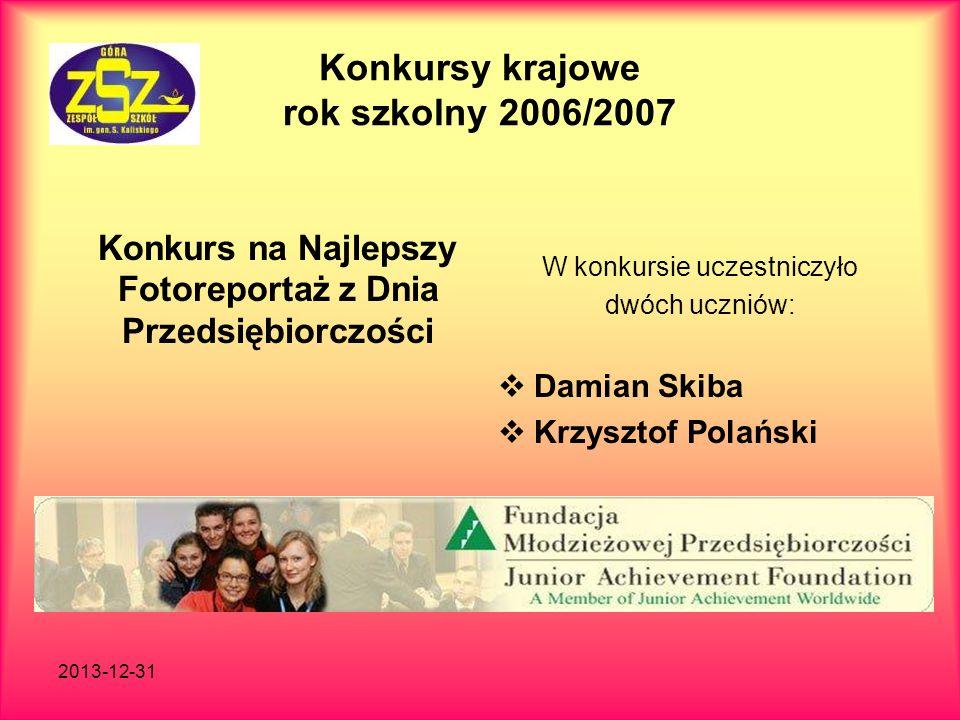 2013-12-31 Konkursy krajowe rok szkolny 2006/2007 Konkurs na Najlepszy Fotoreportaż z Dnia Przedsiębiorczości W konkursie uczestniczyło dwóch uczniów:
