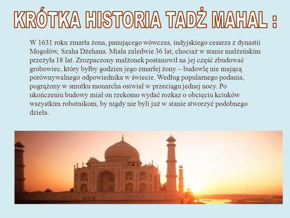 W 1631 roku zmarła żona, panującego wówczas, indyjskiego cesarza z dynastii Mogołów, Szaha Dżehana.