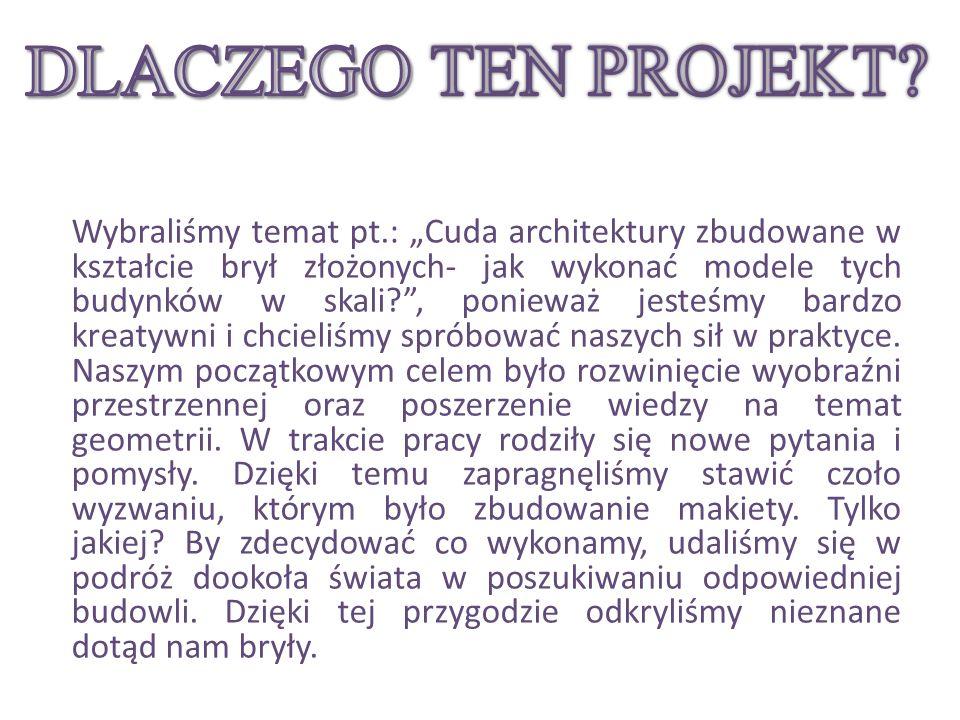 Wybraliśmy temat pt.: Cuda architektury zbudowane w kształcie brył złożonych- jak wykonać modele tych budynków w skali?, ponieważ jesteśmy bardzo kreatywni i chcieliśmy spróbować naszych sił w praktyce.