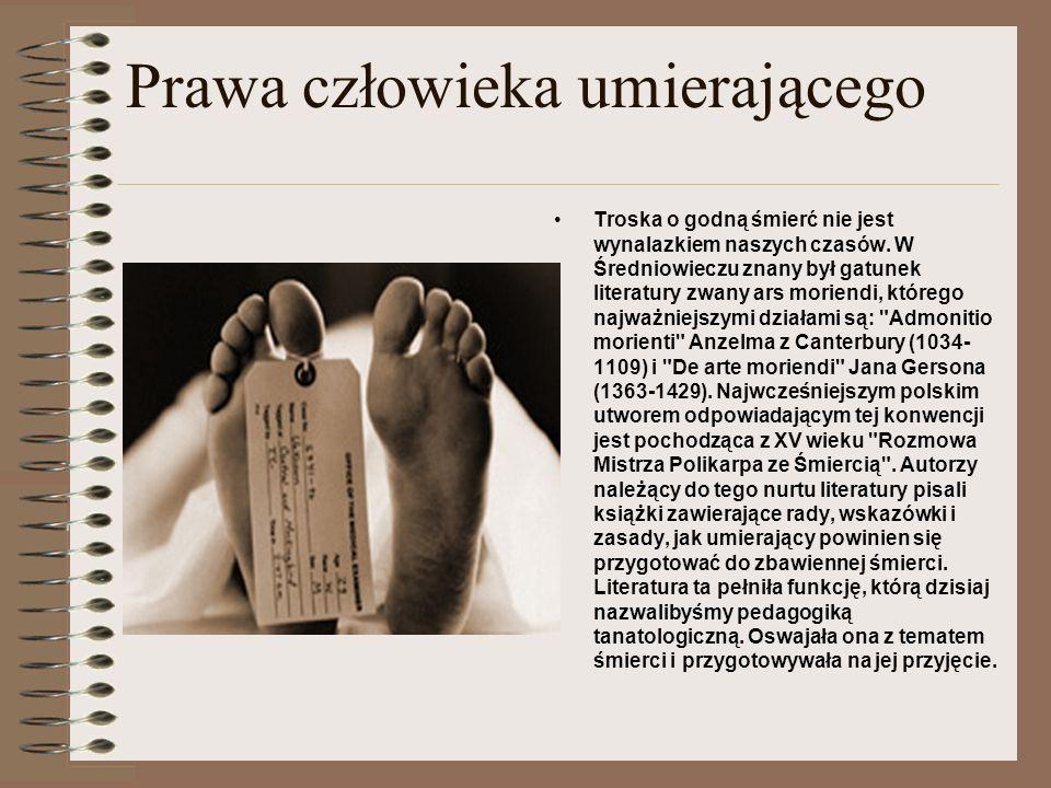 Prawa człowieka umierającego Troska o godną śmierć nie jest wynalazkiem naszych czasów. W Średniowieczu znany był gatunek literatury zwany ars moriend