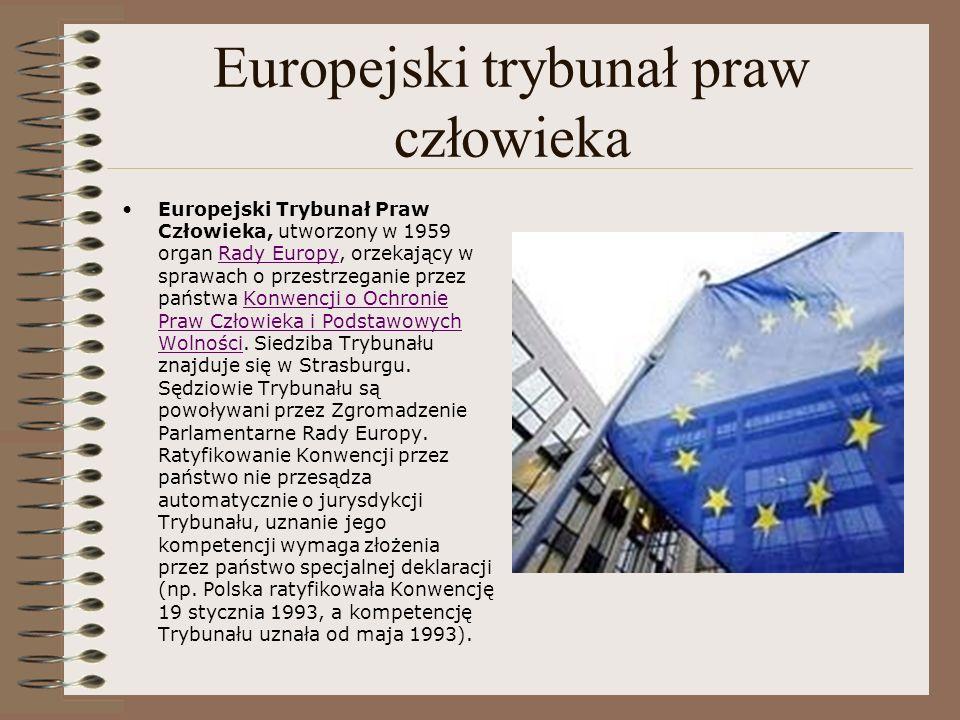Europejski trybunał praw człowieka Europejski Trybunał Praw Człowieka, utworzony w 1959 organ Rady Europy, orzekający w sprawach o przestrzeganie prze