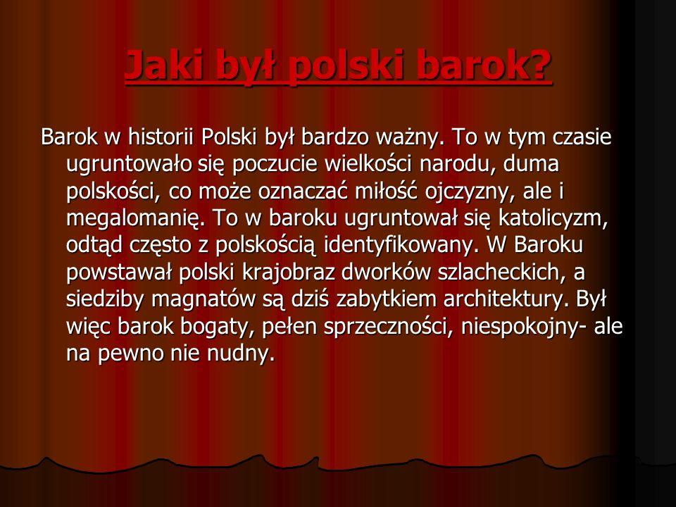 Jaki był polski barok? Barok w historii Polski był bardzo ważny. To w tym czasie ugruntowało się poczucie wielkości narodu, duma polskości, co może oz