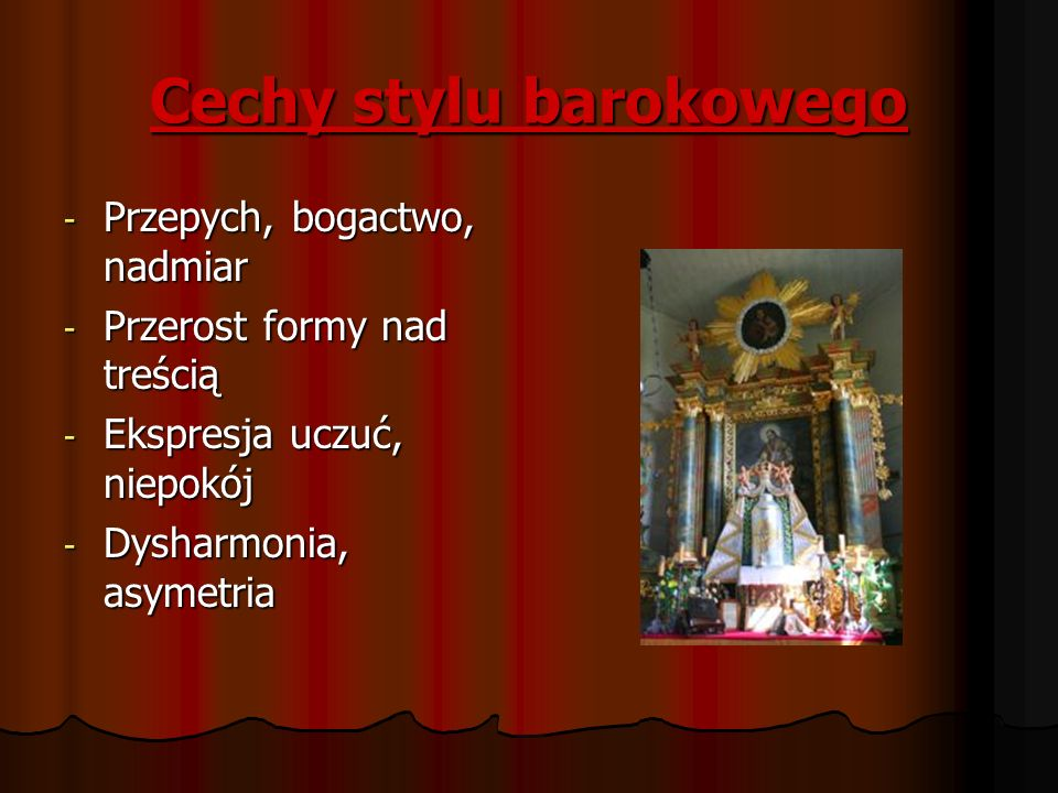 Cechy stylu barokowego - Przepych, bogactwo, nadmiar - Przerost formy nad treścią - Ekspresja uczuć, niepokój - Dysharmonia, asymetria