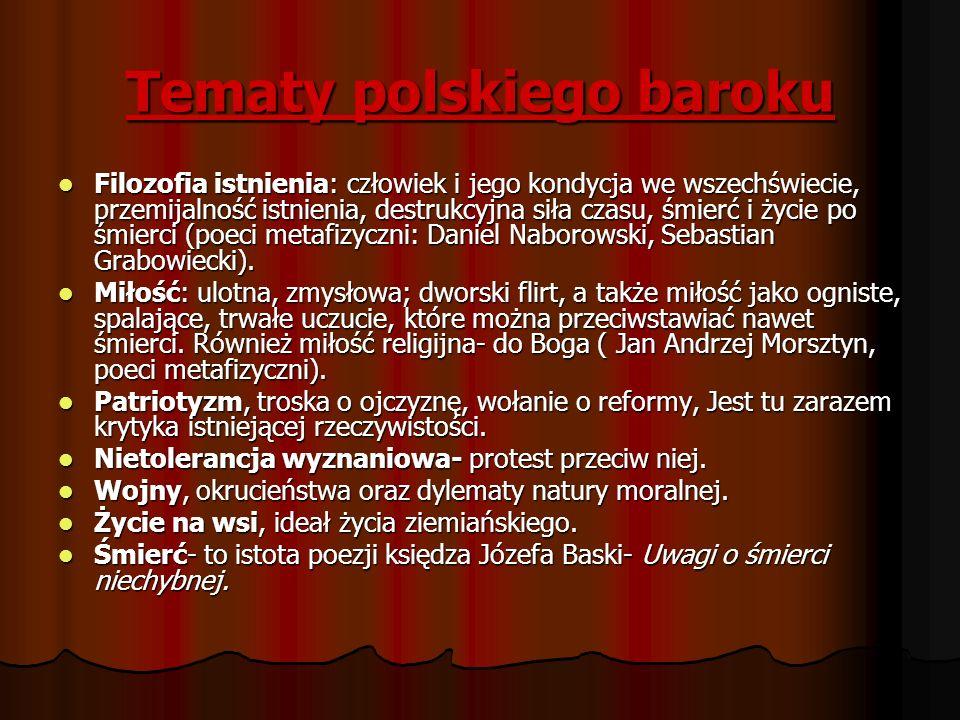 Tematy polskiego baroku Filozofia istnienia: człowiek i jego kondycja we wszechświecie, przemijalność istnienia, destrukcyjna siła czasu, śmierć i życ