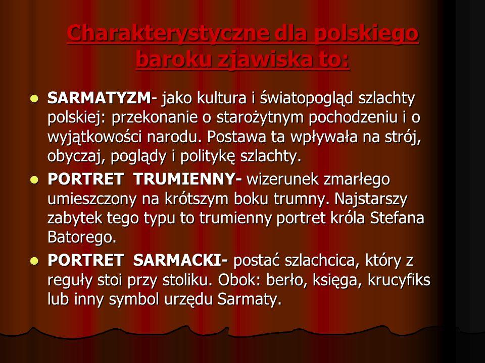 Charakterystyczne dla polskiego baroku zjawiska to: SARMATYZM- jako kultura i światopogląd szlachty polskiej: przekonanie o starożytnym pochodzeniu i