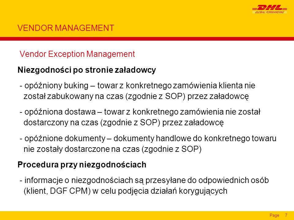 Page8 Vendor Performance Management Raporty KPI (Key Performance Indicators) Program naprawczy - analiza KPI - identyfikacja problemów i przyczyn - wprowadzenie planu naprawczego i jego monitoring KPIWymagania (przykład) czas złożenia bukingunajpóźniej 10 dni przed due ex factory date czas dostarczenia zamówieniaw okienku wysyłkowym wymienionym na zamówieniu czas dostarczenia manifestunajpóźniej 1 dzień po załadunku w fabryce czas dostarczenia dokumentów najpóźniej w dniu dostawy do magazynu DGF lub 1 dzień po załadunku w fabryce kompletność zamówienia+/- 2% Utylizacja kontenera> 85% objętości kontenera VENDOR MANAGEMENT