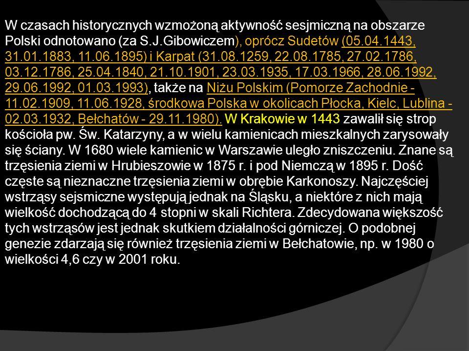 W czasach historycznych wzmożoną aktywność sesjmiczną na obszarze Polski odnotowano (za S.J.Gibowiczem), oprócz Sudetów (05.04.1443, 31.01.1883, 11.06