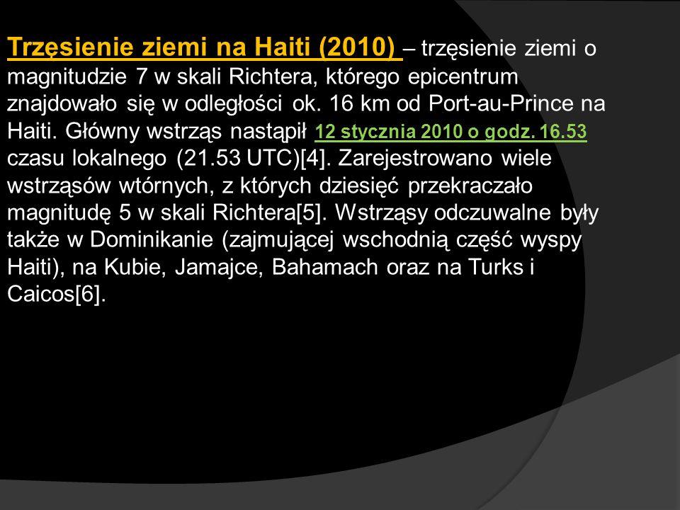 Trzęsienie ziemi na Haiti (2010) – trzęsienie ziemi o magnitudzie 7 w skali Richtera, którego epicentrum znajdowało się w odległości ok. 16 km od Port