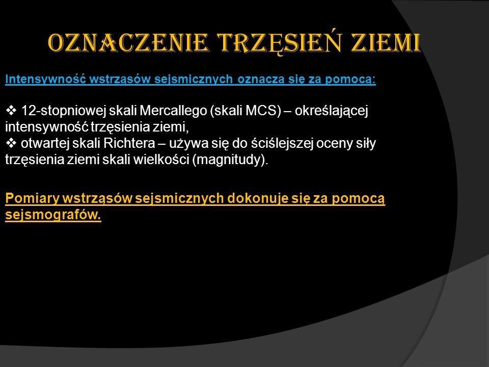 OZNACZENIE TRZ Ę SIE Ń ZIEMI Intensywność wstrząsów sejsmicznych oznacza się za pomocą: 12-stopniowej skali Mercallego (skali MCS) – określającej inte
