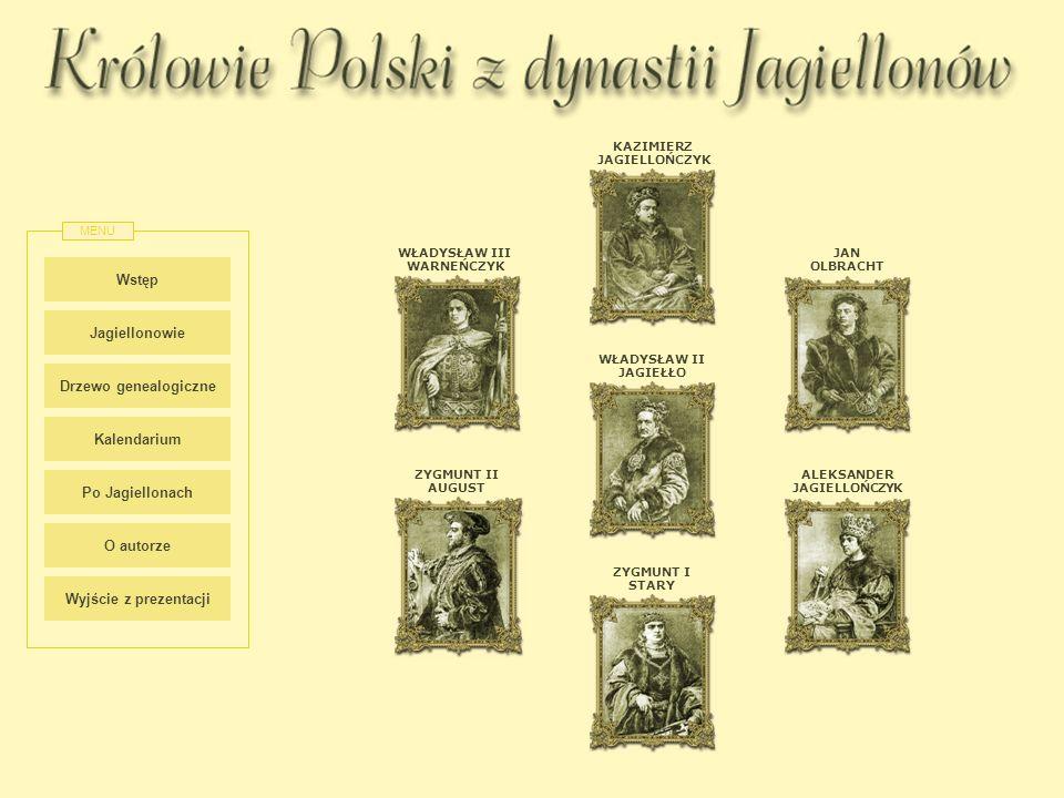 Wstęp Jagiellonowie Drzewo genealogiczne Kalendarium Po Jagiellonach MENU ZYGMUNT II AUGUST WŁADYSŁAW II JAGIEŁŁO WŁADYSŁAW III WARNEŃCZYK KAZIMIERZ J