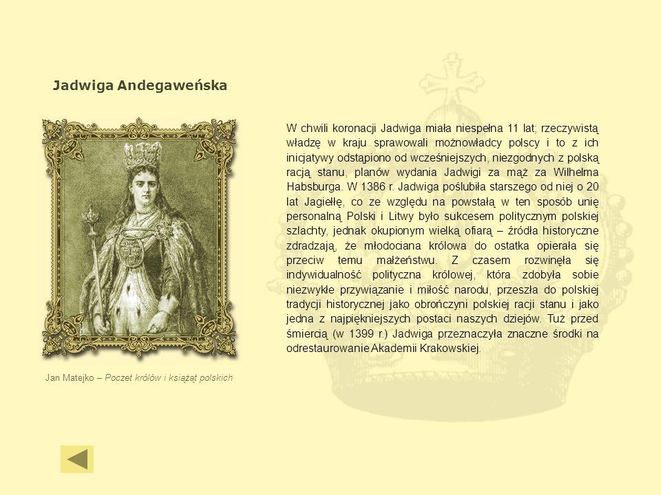 Jadwiga Andegaweńska Jan Matejko – Poczet królów i książąt polskich W chwili koronacji Jadwiga miała niespełna 11 lat; rzeczywistą władzę w kraju spra