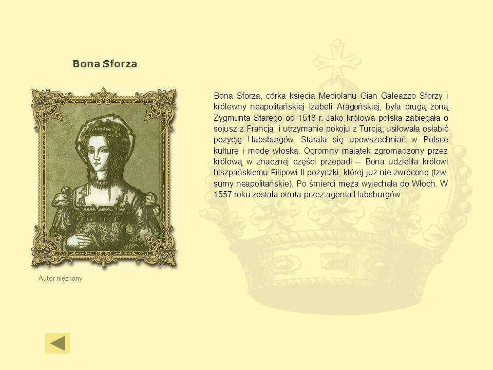 Bona Sforza Autor nieznany Bona Sforza, córka księcia Mediolanu Gian Galeazzo Sforzy i królewny neapolitańskiej Izabeli Aragońskiej, była drugą żoną Z