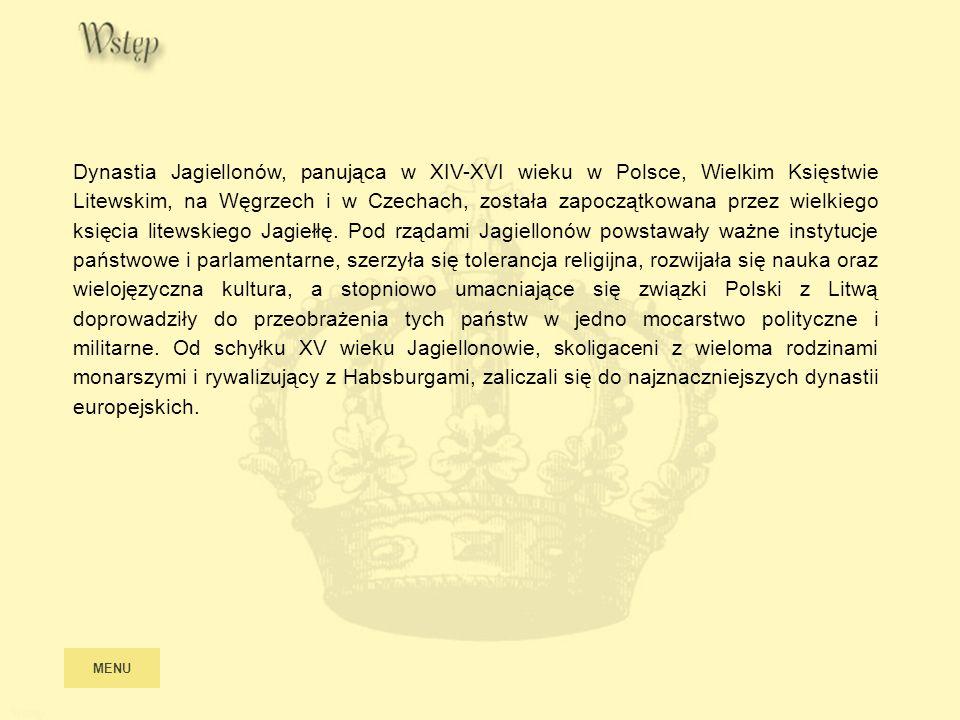 MENU Wstęp Dynastia Jagiellonów, panująca w XIV-XVI wieku w Polsce, Wielkim Księstwie Litewskim, na Węgrzech i w Czechach, została zapoczątkowana prze