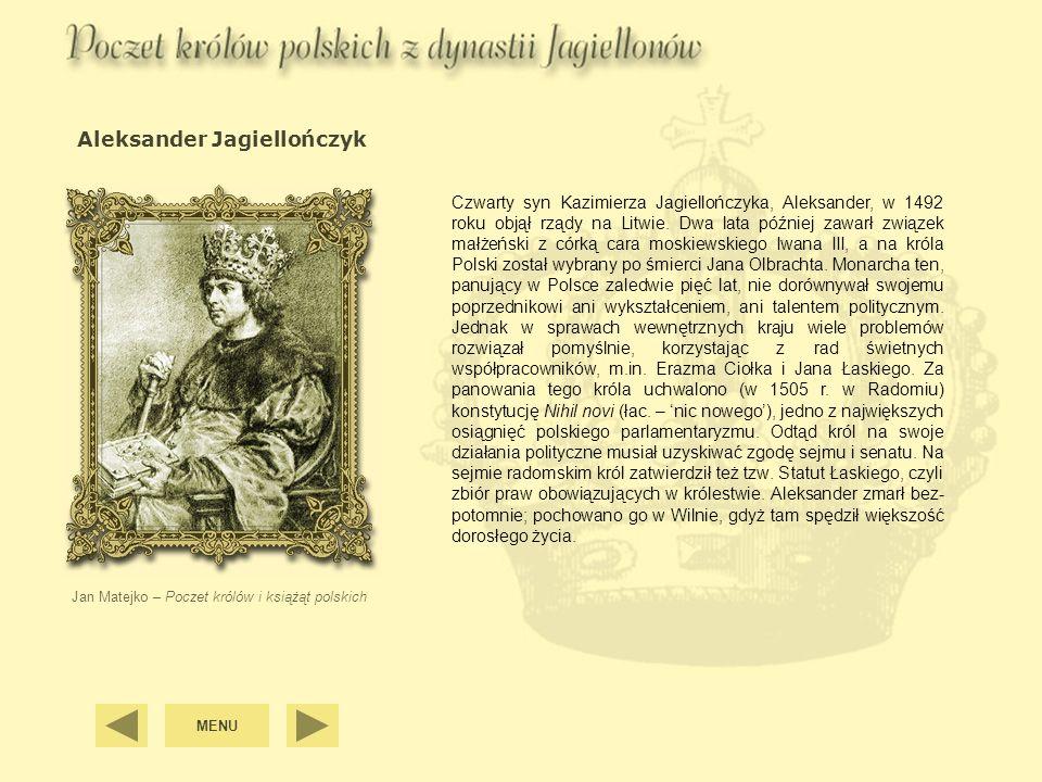 Aleksander Jagiellończyk Jan Matejko – Poczet królów i książąt polskich Czwarty syn Kazimierza Jagiellończyka, Aleksander, w 1492 roku objął rządy na