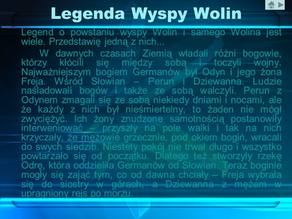 Legenda Wyspy Wolin Legend o powstaniu wyspy Wolin i samego Wolina jest wiele. Przedstawię jedną z nich... W dawnych czasach Ziemią władali różni bogo